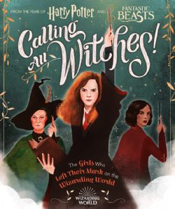 HARRY POTTER -  CALLING ALL WITCHES! THE GIRLS WHO LEFT THEIR MARK ON THE WIZARDING WORLD -  HARRY POTTER AND FANTASTIC BEASTS