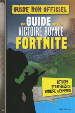 FORTNITE -  TON GUIDE POUR LA VICTOIRE ROYALE -  GUIDE NON OFFICIEL