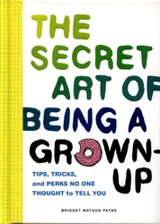 SECRET ART OF BEING A GROWN-UP, THE -  TIPS, TRICKS, AND PERKS NO ONE THOUGHT TO TELL YOU