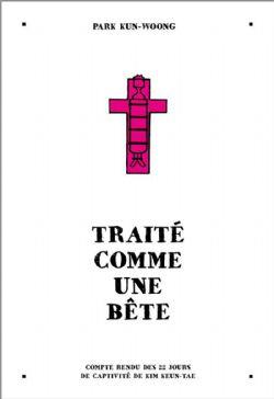 TRAITÉ COMME UNE BÊTE - COMPTE RENDU DES 22 JOURS DE CAPTIVITÉ DE KIM KEUN-TAE